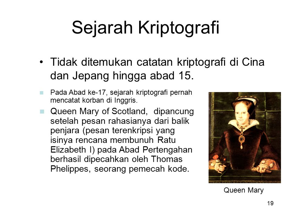 19 Sejarah Kriptografi Tidak ditemukan catatan kriptografi di Cina dan Jepang hingga abad 15. Queen Mary Pada Abad ke-17, sejarah kriptografi pernah m