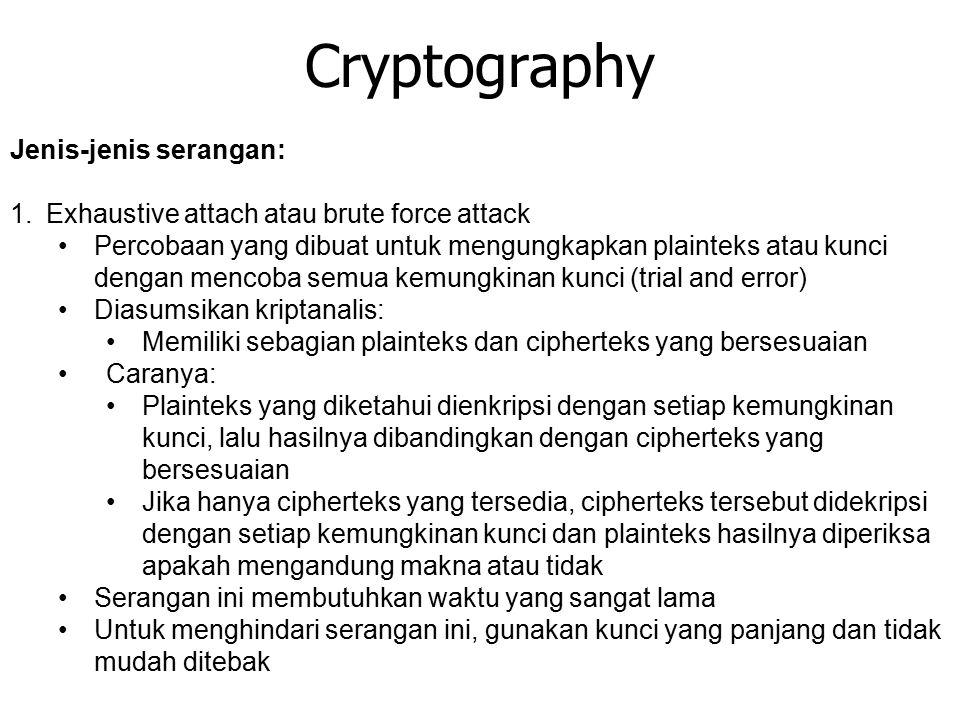 Cryptography Jenis-jenis serangan: 1.Exhaustive attach atau brute force attack Percobaan yang dibuat untuk mengungkapkan plainteks atau kunci dengan mencoba semua kemungkinan kunci (trial and error) Diasumsikan kriptanalis: Memiliki sebagian plainteks dan cipherteks yang bersesuaian Caranya: Plainteks yang diketahui dienkripsi dengan setiap kemungkinan kunci, lalu hasilnya dibandingkan dengan cipherteks yang bersesuaian Jika hanya cipherteks yang tersedia, cipherteks tersebut didekripsi dengan setiap kemungkinan kunci dan plainteks hasilnya diperiksa apakah mengandung makna atau tidak Serangan ini membutuhkan waktu yang sangat lama Untuk menghindari serangan ini, gunakan kunci yang panjang dan tidak mudah ditebak