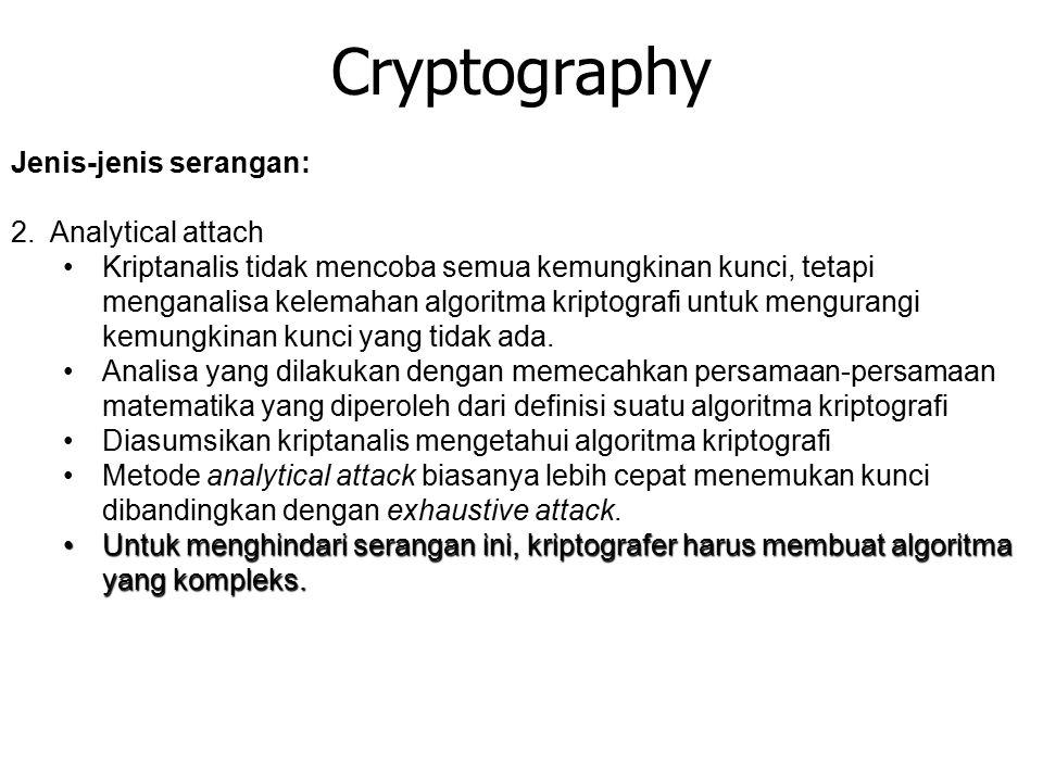 Cryptography Jenis-jenis serangan: 2. Analytical attach Kriptanalis tidak mencoba semua kemungkinan kunci, tetapi menganalisa kelemahan algoritma krip