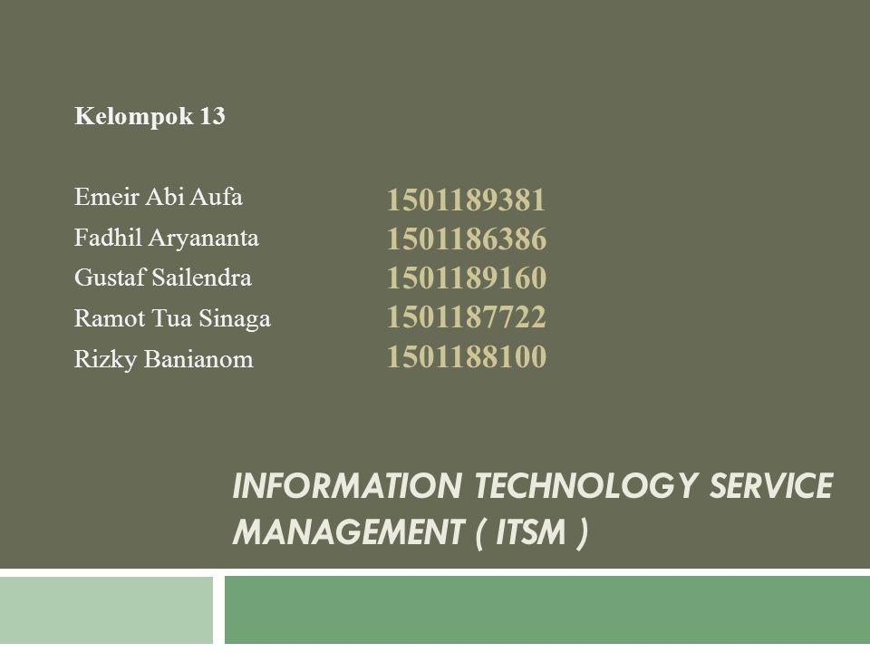 INFORMATION TECHNOLOGY SERVICE MANAGEMENT ( ITSM ) Kelompok 13 Emeir Abi Aufa Fadhil Aryananta Gustaf Sailendra Ramot Tua Sinaga Rizky Banianom 150118