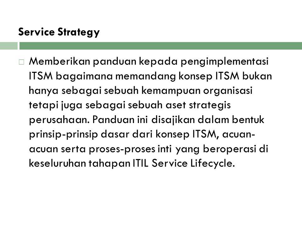 Service Strategy  Memberikan panduan kepada pengimplementasi ITSM bagaimana memandang konsep ITSM bukan hanya sebagai sebuah kemampuan organisasi tet