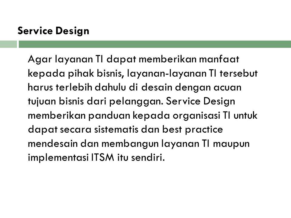 Service Design Agar layanan TI dapat memberikan manfaat kepada pihak bisnis, layanan-layanan TI tersebut harus terlebih dahulu di desain dengan acuan