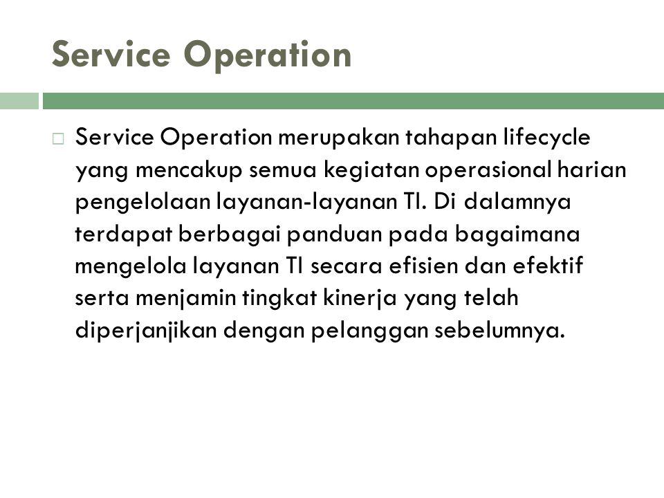Service Operation  Service Operation merupakan tahapan lifecycle yang mencakup semua kegiatan operasional harian pengelolaan layanan-layanan TI. Di d