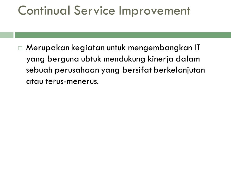 Continual Service Improvement  Merupakan kegiatan untuk mengembangkan IT yang berguna ubtuk mendukung kinerja dalam sebuah perusahaan yang bersifat b