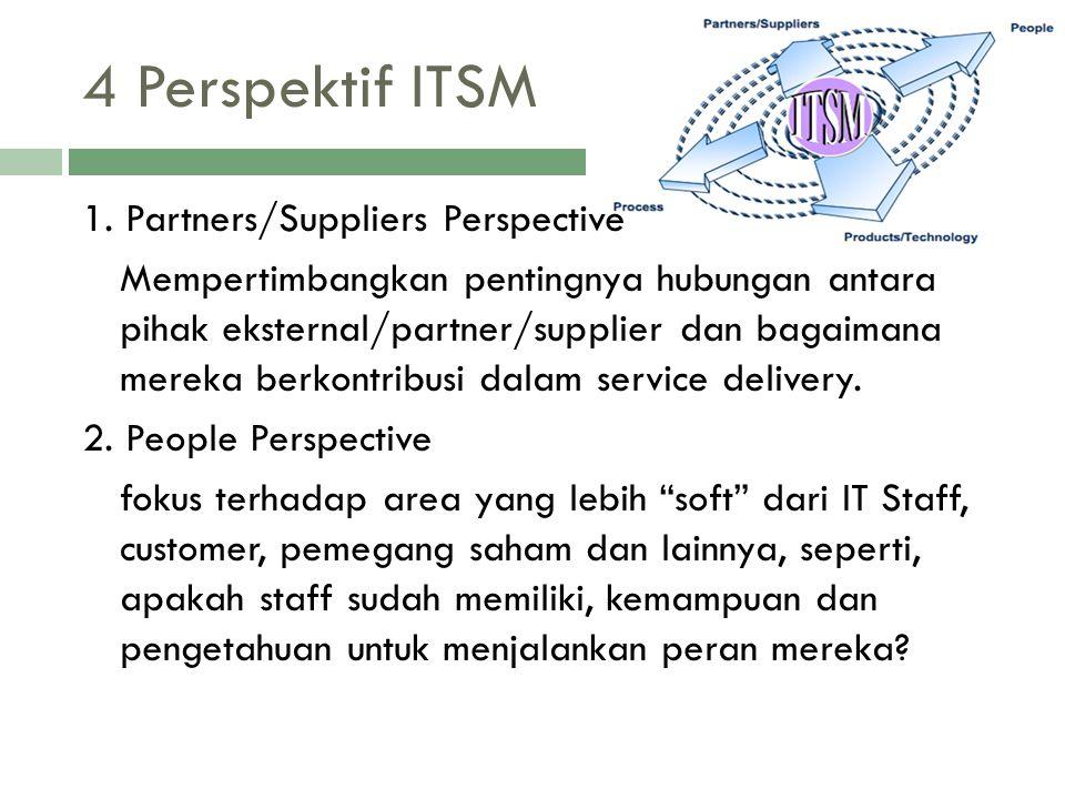 4 Perspektif ITSM 1. Partners/Suppliers Perspective Mempertimbangkan pentingnya hubungan antara pihak eksternal/partner/supplier dan bagaimana mereka