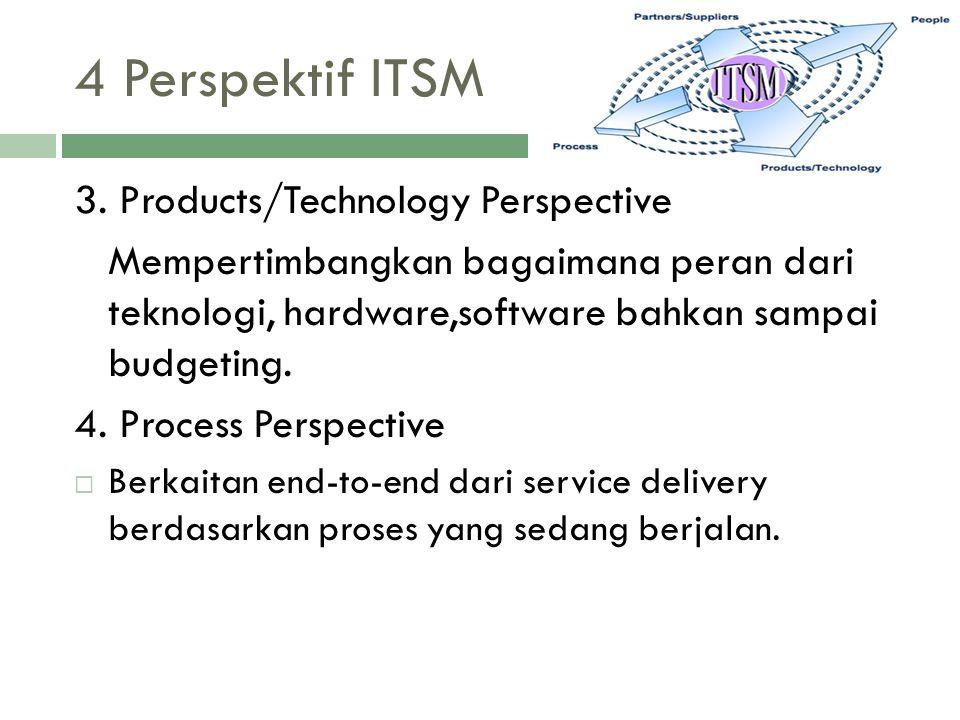 4 Perspektif ITSM 3. Products/Technology Perspective Mempertimbangkan bagaimana peran dari teknologi, hardware,software bahkan sampai budgeting. 4. Pr