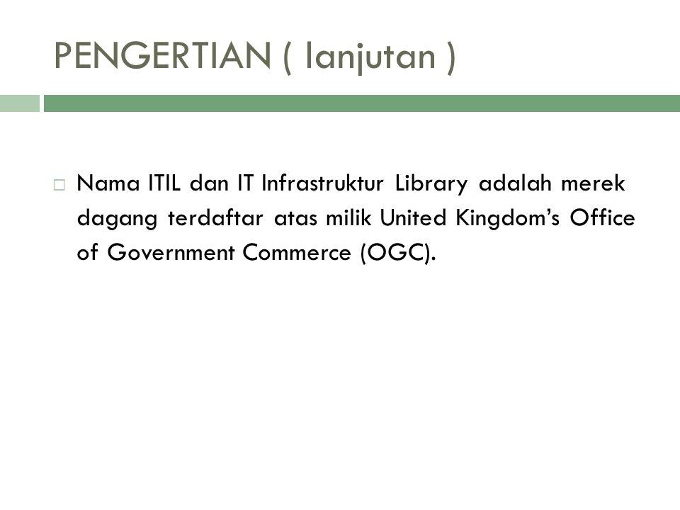 PENGERTIAN ( lanjutan )  Nama ITIL dan IT Infrastruktur Library adalah merek dagang terdaftar atas milik United Kingdom's Office of Government Commer