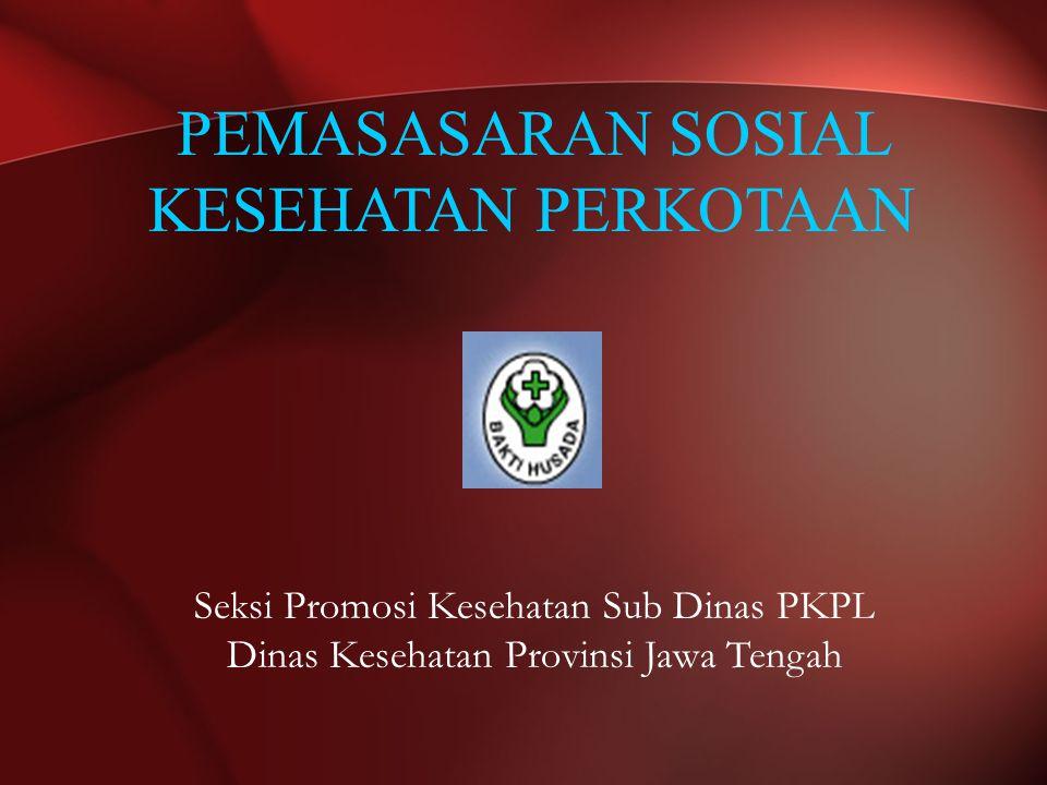 PEMASASARAN SOSIAL KESEHATAN PERKOTAAN Seksi Promosi Kesehatan Sub Dinas PKPL Dinas Kesehatan Provinsi Jawa Tengah