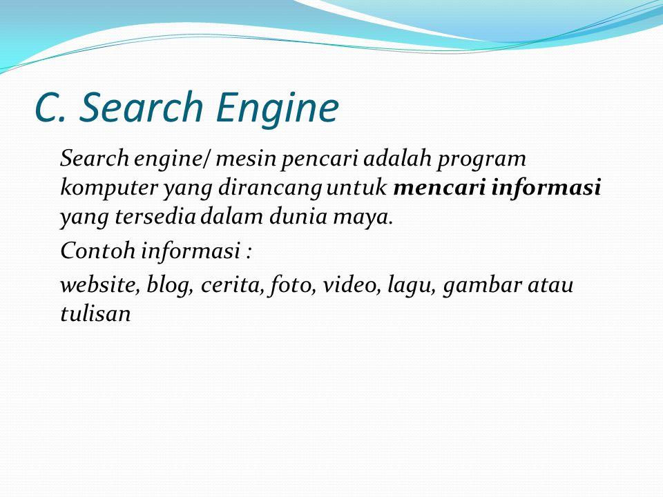 C. Search Engine Search engine/ mesin pencari adalah program komputer yang dirancang untuk mencari informasi yang tersedia dalam dunia maya. Contoh in