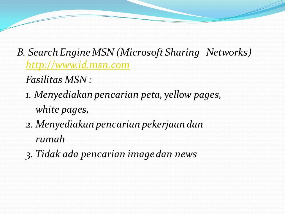 B. Search Engine MSN (Microsoft Sharing Networks) http://www.id.msn.com http://www.id.msn.com Fasilitas MSN : 1. Menyediakan pencarian peta, yellow pa