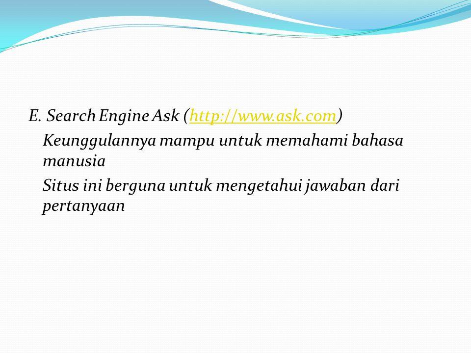 E. Search Engine Ask (http://www.ask.com)http://www.ask.com Keunggulannya mampu untuk memahami bahasa manusia Situs ini berguna untuk mengetahui jawab