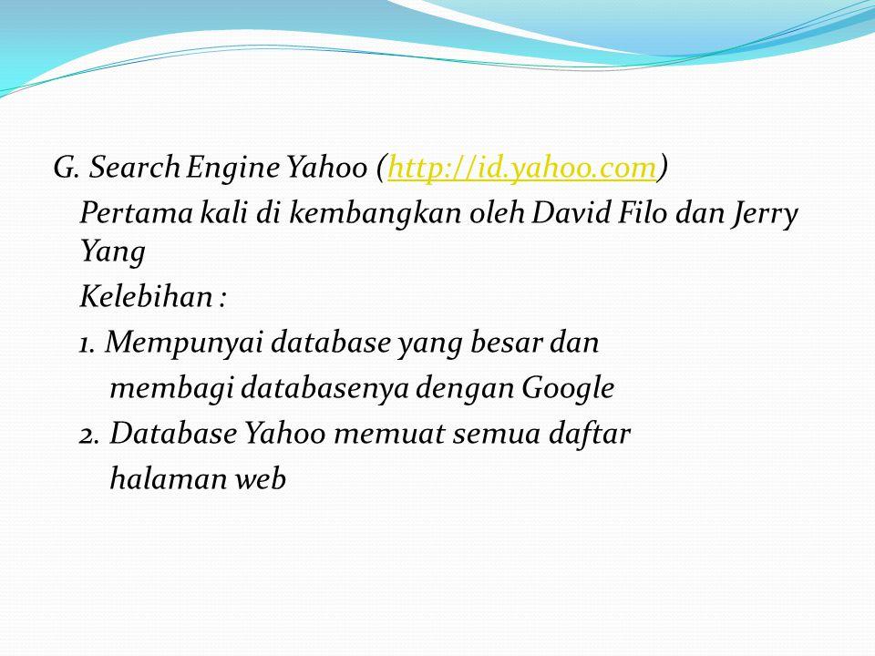 G. Search Engine Yahoo (http://id.yahoo.com)http://id.yahoo.com Pertama kali di kembangkan oleh David Filo dan Jerry Yang Kelebihan : 1. Mempunyai dat