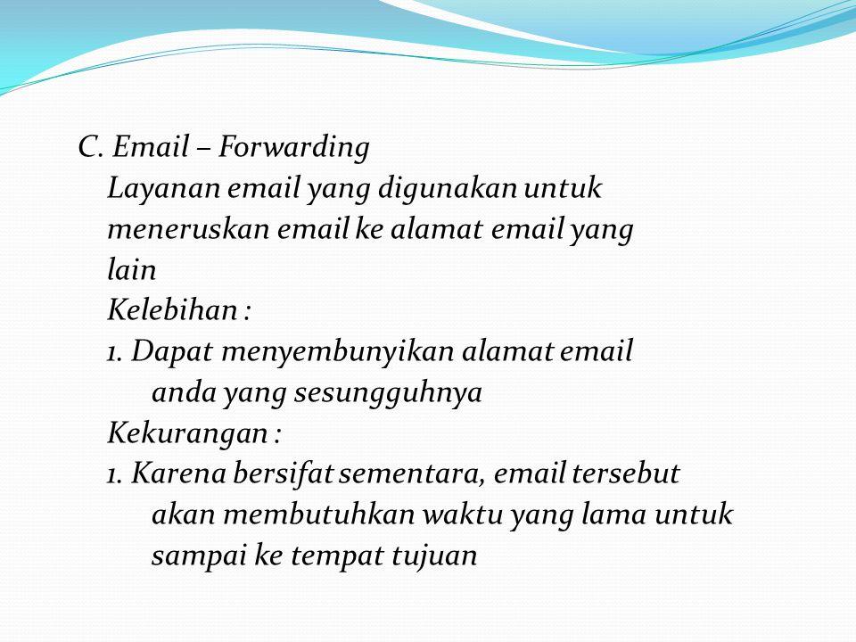 C. Email – Forwarding Layanan email yang digunakan untuk meneruskan email ke alamat email yang lain Kelebihan : 1. Dapat menyembunyikan alamat email a