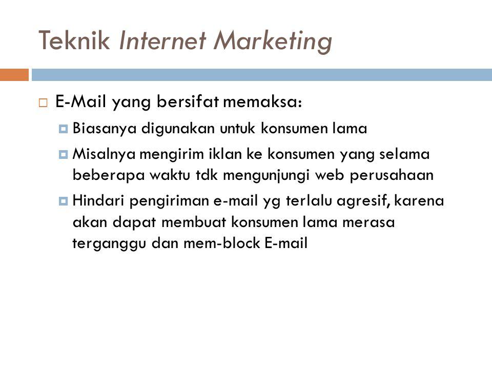 Teknik Internet Marketing  E-Mail yang bersifat memaksa:  Biasanya digunakan untuk konsumen lama  Misalnya mengirim iklan ke konsumen yang selama b