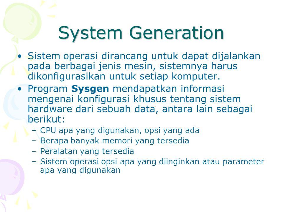 System Generation Sistem operasi dirancang untuk dapat dijalankan pada berbagai jenis mesin, sistemnya harus dikonfigurasikan untuk setiap komputer. P