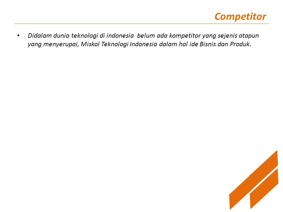 Competitor Didalam dunia teknologi di indonesia belum ada kompetitor yang sejenis atapun yang menyerupai, Miskol Teknologi Indonesia dalam hal ide Bisnis dan Produk.