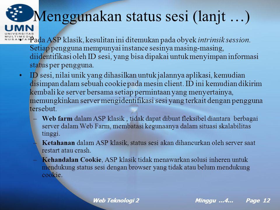 Web Teknologi 2Minggu …4… Page 11 Menggunakan status sesi (lanjt …) Pada ASP jika ingin membentuk hubungan dalam waktu yang lama maka gunakan fasilitas sesi (session), berbeda dengan cookie (yang menyimpan data pada klien), session (menyimpan data pada server).