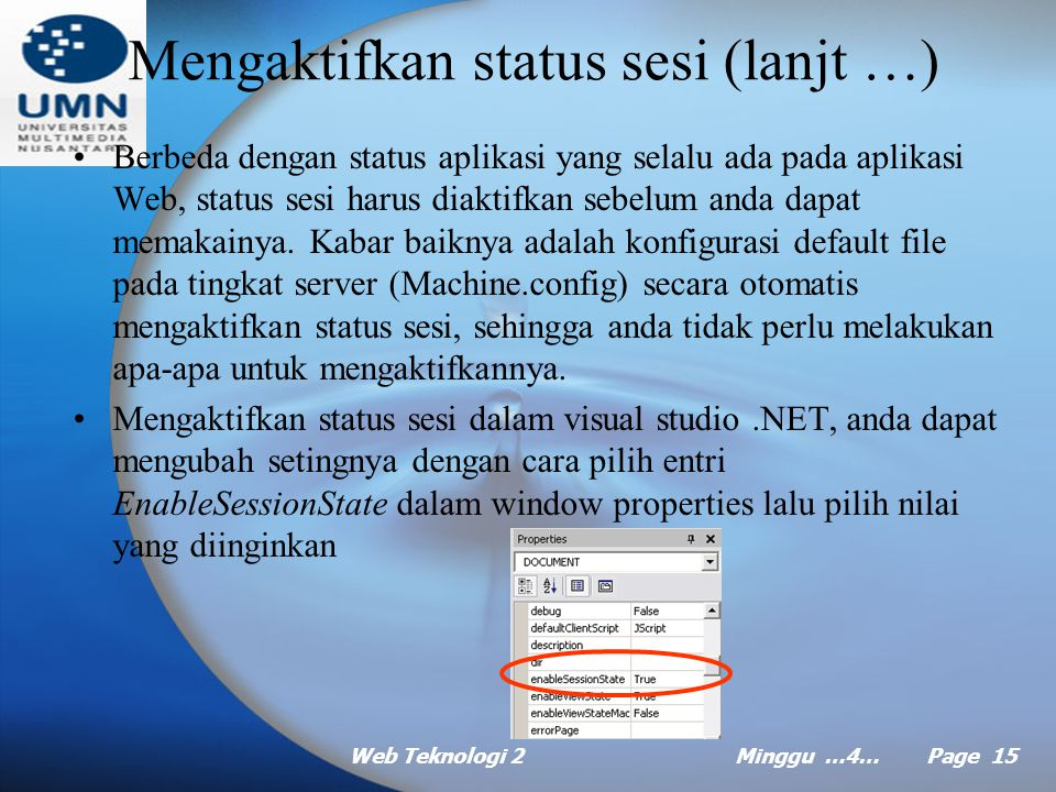 Web Teknologi 2Minggu …4… Page 14 Menggunakan status sesi (lanjt …) Metode dan properti obyek session –Properti Keys, menghasilkan koleksi semua kunci yang bisa dipakai untuk mengakses nilai-nilai koleksi session.