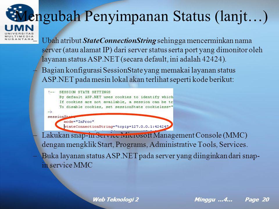 Web Teknologi 2Minggu …4… Page 19 Mengubah Penyimpanan Status (lanjt…) Langkah-langkah menyimpan status sesi diluar proses: –Buka file konfigurasi Web.Config untuk aplikasi anda dan cari bagian konfigurasi SessionState.