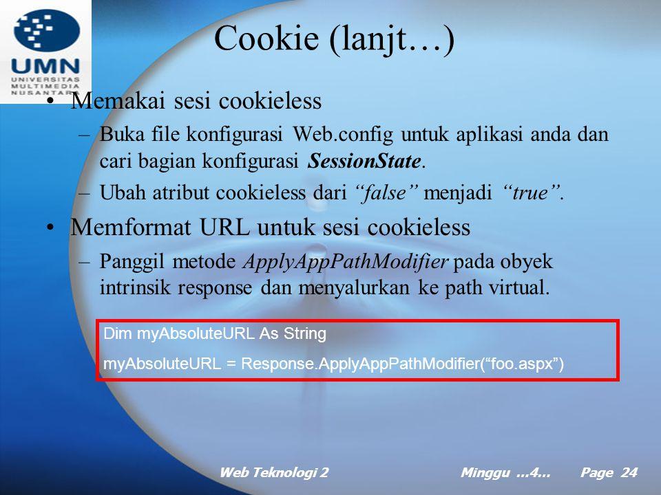 Web Teknologi 2Minggu …4… Page 23 Cookie Pengenalan cookie –Biasa digunakan dalam situs web untuk menangani berbagai hal: Menyimpan nama pemakai, sehingga ketika pemakai mengunjungi situs Web itu kembali, pemakai bisa segera disapa.