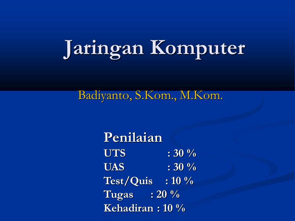 Jaringan Komputer Jaringan Komputer Badiyanto, S.Kom., M.Kom. Penilaian UTS : 30 % UAS : 30 % Test/Quis : 10 % Tugas : 20 % Kehadiran : 10 %