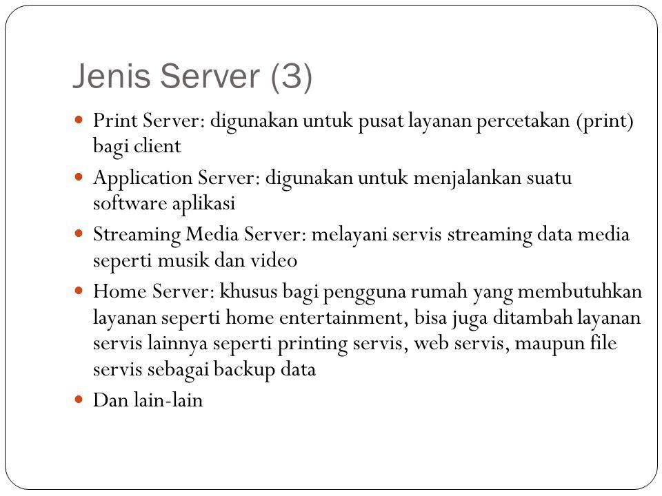 Jenis Server (3) Print Server: digunakan untuk pusat layanan percetakan (print) bagi client Application Server: digunakan untuk menjalankan suatu soft