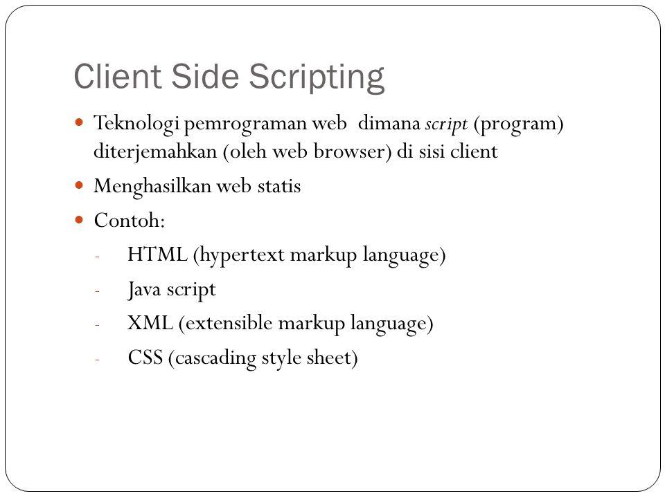 Client Side Scripting Teknologi pemrograman web dimana script (program) diterjemahkan (oleh web browser) di sisi client Menghasilkan web statis Contoh