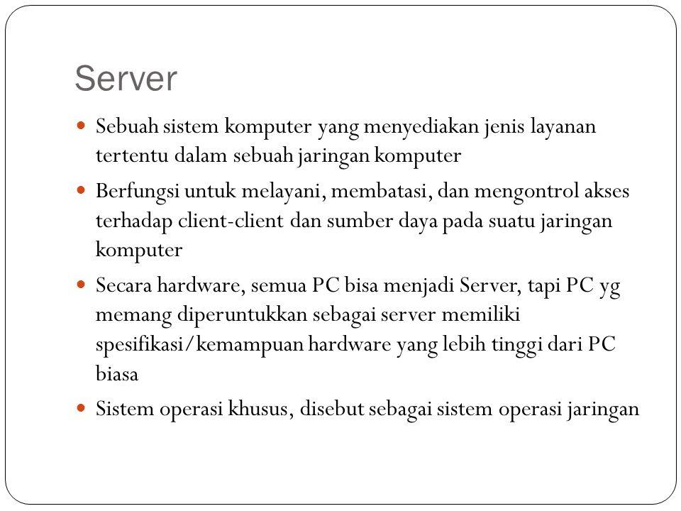 Server Sebuah sistem komputer yang menyediakan jenis layanan tertentu dalam sebuah jaringan komputer Berfungsi untuk melayani, membatasi, dan mengontr