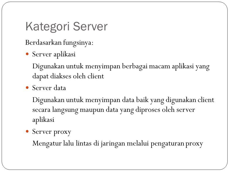 Kategori Server Berdasarkan fungsinya: Server aplikasi Digunakan untuk menyimpan berbagai macam aplikasi yang dapat diakses oleh client Server data Di