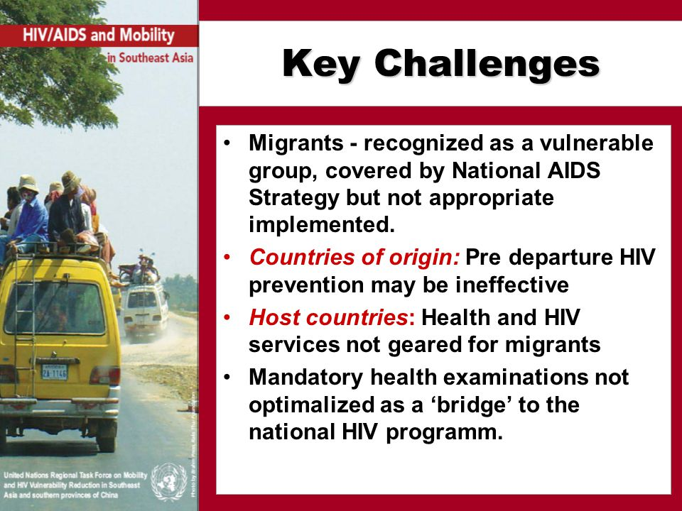 Key Challenges Migrants - recognized as a vulnerable group, covered by National AIDS Strategy but not appropriate implemented.