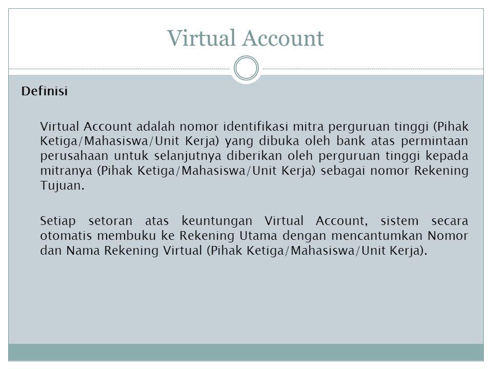 Virtual Account Definisi Virtual Account adalah nomor identifikasi mitra perguruan tinggi (Pihak Ketiga/Mahasiswa/Unit Kerja) yang dibuka oleh bank atas permintaan perusahaan untuk selanjutnya diberikan oleh perguruan tinggi kepada mitranya (Pihak Ketiga/Mahasiswa/Unit Kerja) sebagai nomor Rekening Tujuan.