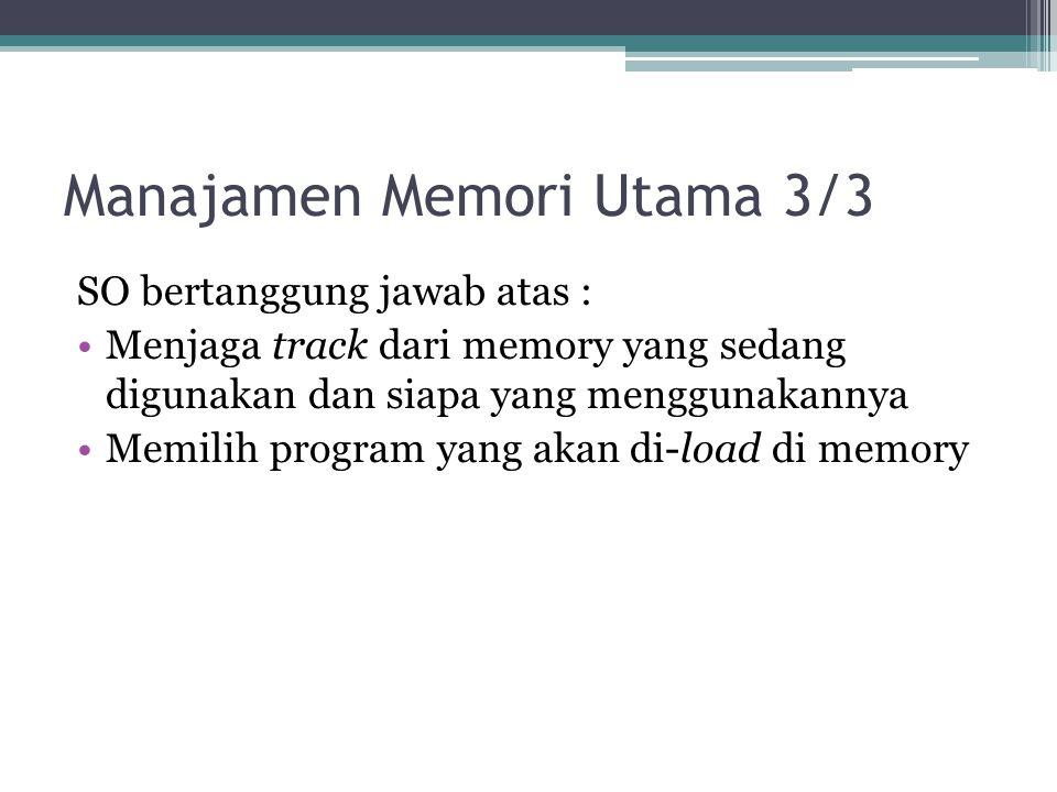 Manajamen Memori Utama 3/3 SO bertanggung jawab atas : Menjaga track dari memory yang sedang digunakan dan siapa yang menggunakannya Memilih program y