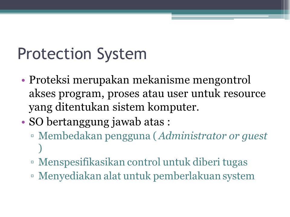 Protection System Proteksi merupakan mekanisme mengontrol akses program, proses atau user untuk resource yang ditentukan sistem komputer. SO bertanggu