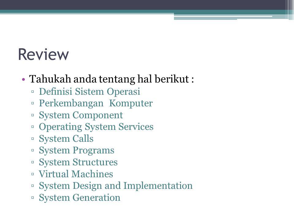 Review Tahukah anda tentang hal berikut : ▫Definisi Sistem Operasi ▫Perkembangan Komputer ▫System Component ▫Operating System Services ▫System Calls ▫