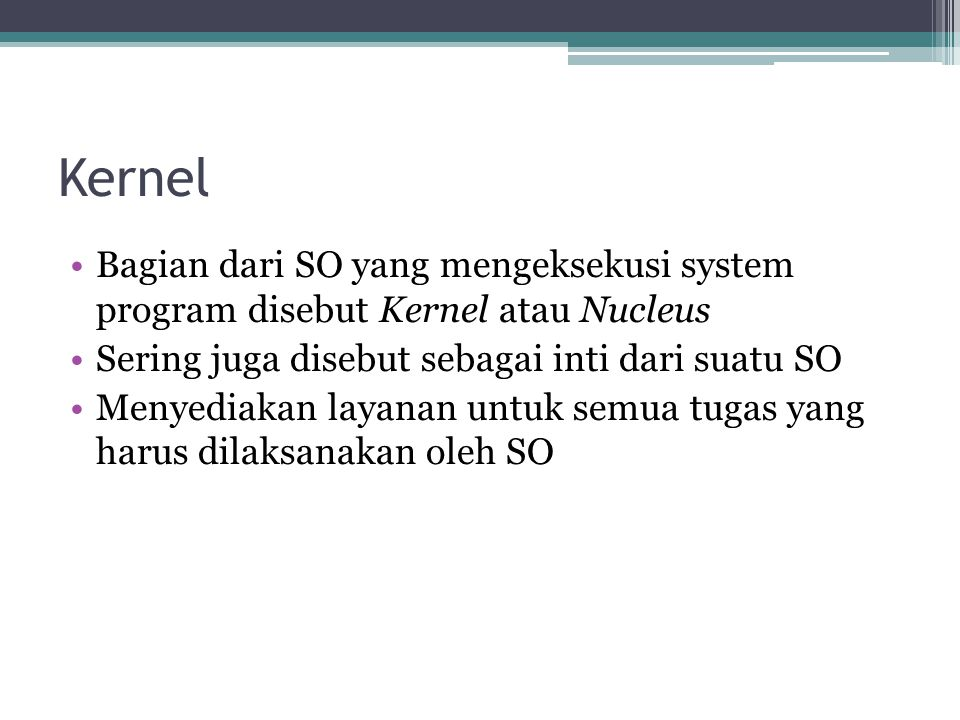 Kernel Bagian dari SO yang mengeksekusi system program disebut Kernel atau Nucleus Sering juga disebut sebagai inti dari suatu SO Menyediakan layanan