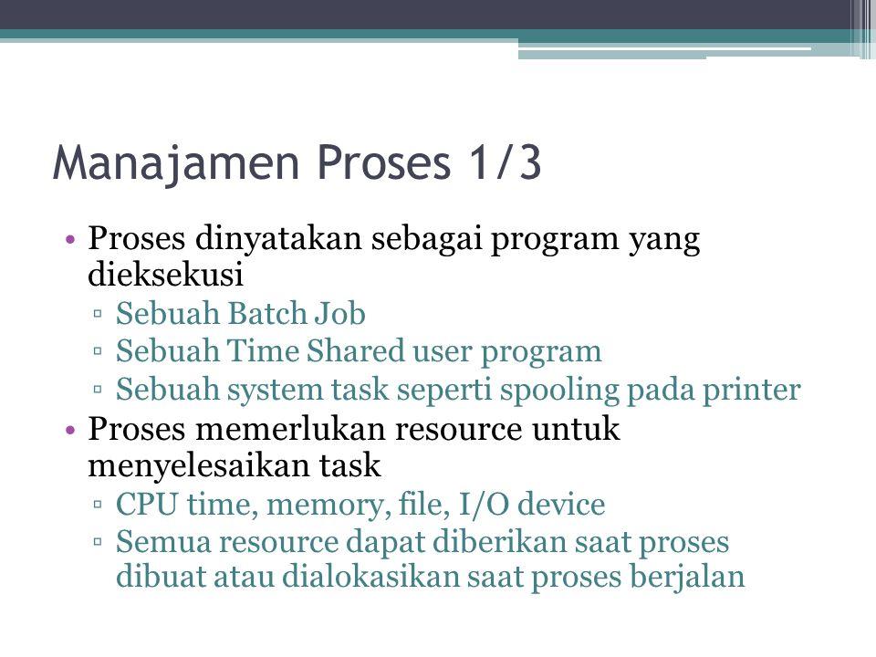 Manajamen Proses 1/3 Proses dinyatakan sebagai program yang dieksekusi ▫Sebuah Batch Job ▫Sebuah Time Shared user program ▫Sebuah system task seperti