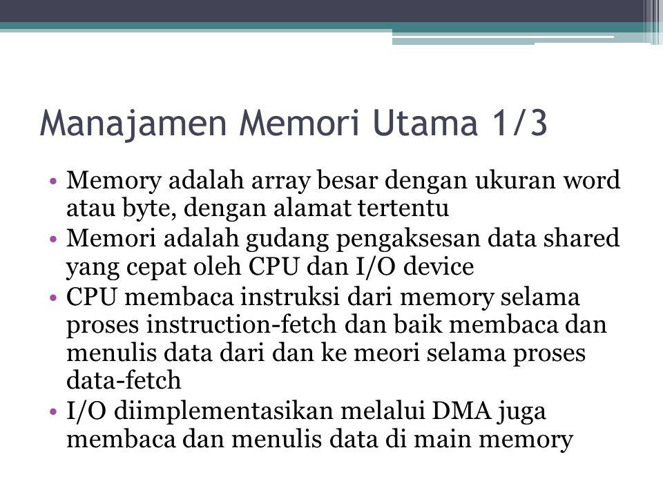 Manajamen Memori Utama 1/3 Memory adalah array besar dengan ukuran word atau byte, dengan alamat tertentu Memori adalah gudang pengaksesan data shared