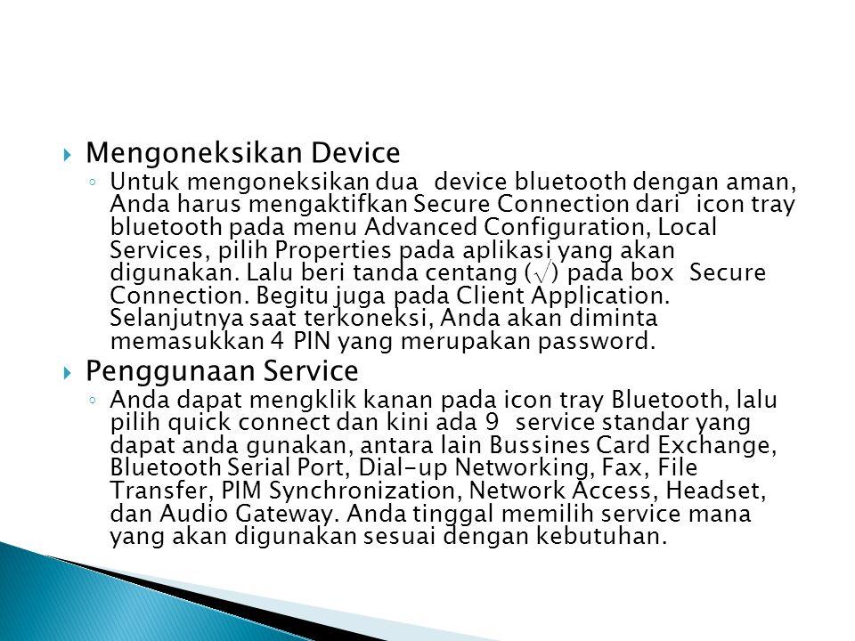  Mengoneksikan Device ◦ Untuk mengoneksikan dua device bluetooth dengan aman, Anda harus mengaktifkan Secure Connection dari icon tray bluetooth pada menu Advanced Configuration, Local Services, pilih Properties pada aplikasi yang akan digunakan.