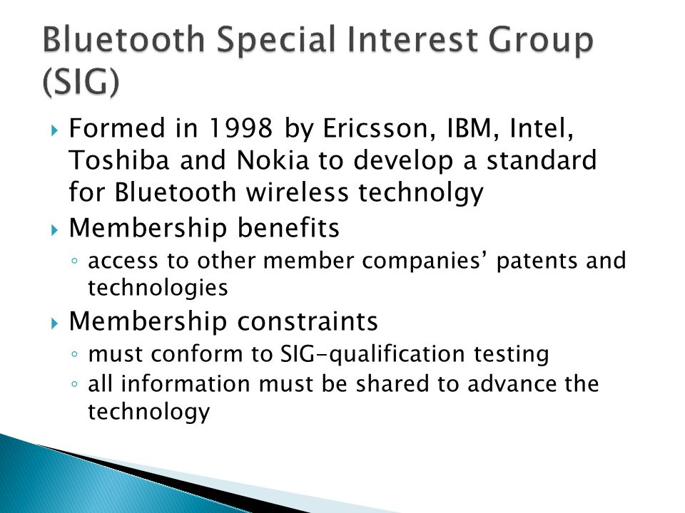  Formed in 1998 by Ericsson, IBM, Intel, Toshiba and Nokia to develop a standard for Bluetooth wireless technolgy  Membership benefits ◦ access to o