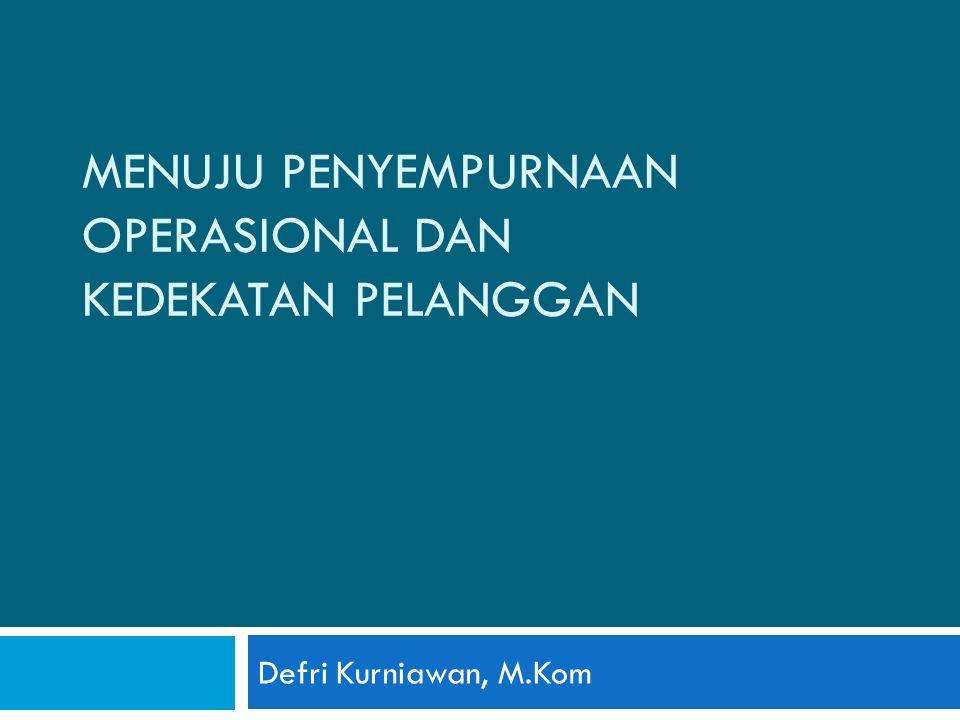 MENUJU PENYEMPURNAAN OPERASIONAL DAN KEDEKATAN PELANGGAN Defri Kurniawan, M.Kom