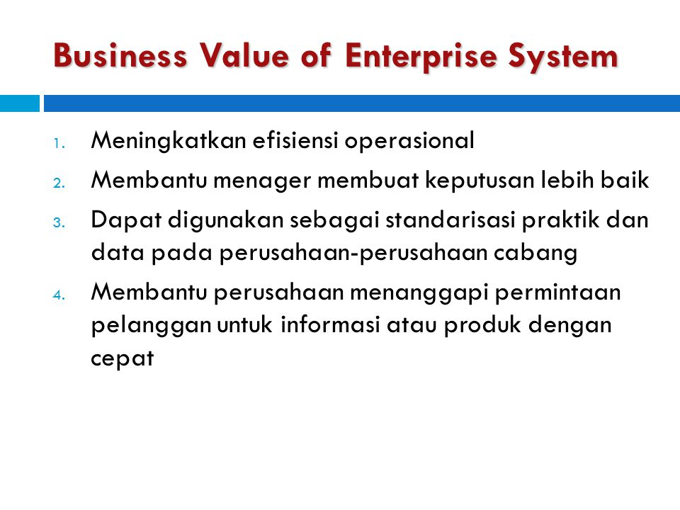 Business Value of Enterprise System 1. Meningkatkan efisiensi operasional 2. Membantu menager membuat keputusan lebih baik 3. Dapat digunakan sebagai