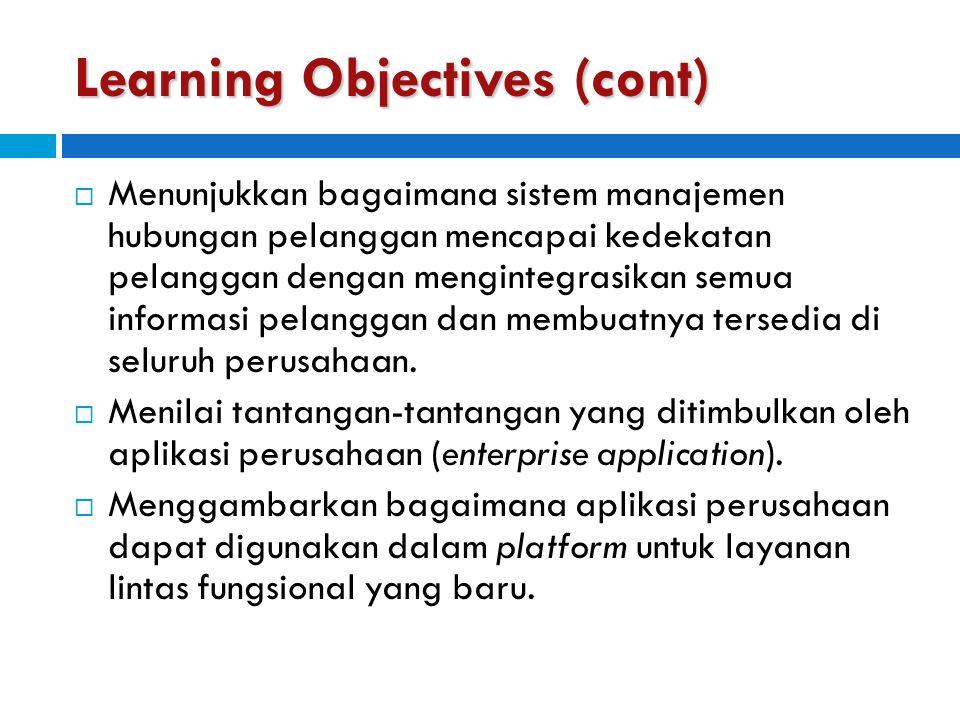 Learning Objectives (cont)  Menunjukkan bagaimana sistem manajemen hubungan pelanggan mencapai kedekatan pelanggan dengan mengintegrasikan semua info
