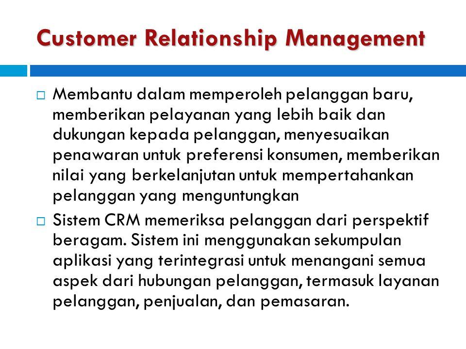 Customer Relationship Management  Membantu dalam memperoleh pelanggan baru, memberikan pelayanan yang lebih baik dan dukungan kepada pelanggan, menye