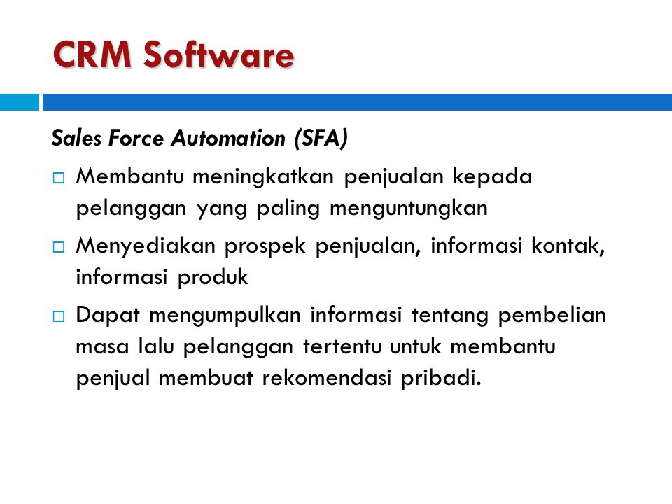 CRM Software Sales Force Automation (SFA)  Membantu meningkatkan penjualan kepada pelanggan yang paling menguntungkan  Menyediakan prospek penjualan