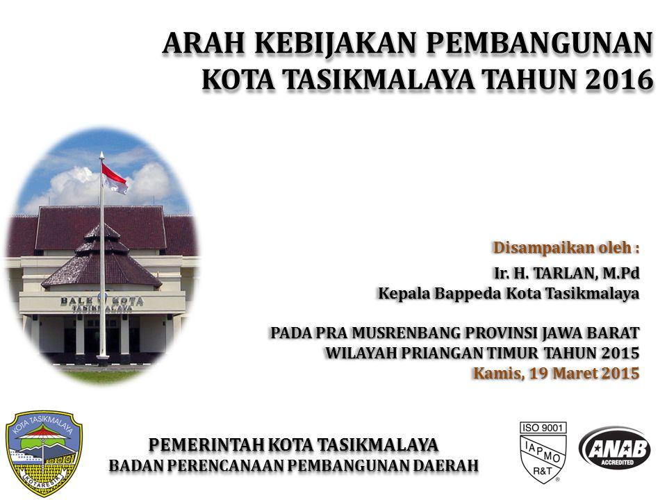Disampaikan oleh : Ir. H. TARLAN, M.Pd Kepala Bappeda Kota Tasikmalaya PADA PRA MUSRENBANG PROVINSI JAWA BARAT WILAYAH PRIANGAN TIMUR TAHUN 2015 Kamis