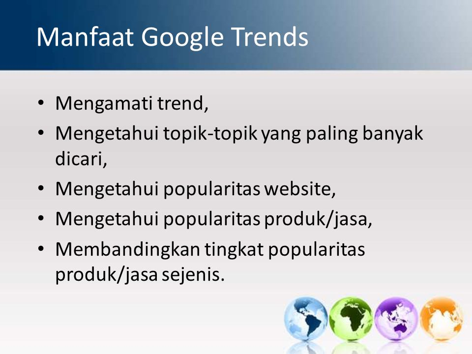 Manfaat Google Trends Mengamati trend, Mengetahui topik-topik yang paling banyak dicari, Mengetahui popularitas website, Mengetahui popularitas produk/jasa, Membandingkan tingkat popularitas produk/jasa sejenis.