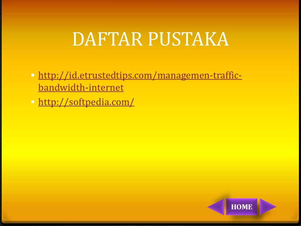 DAFTAR PUSTAKA  http://id.etrustedtips.com/managemen-traffic- bandwidth-internet http://id.etrustedtips.com/managemen-traffic- bandwidth-internet  http://softpedia.com/ http://softpedia.com/ HOME