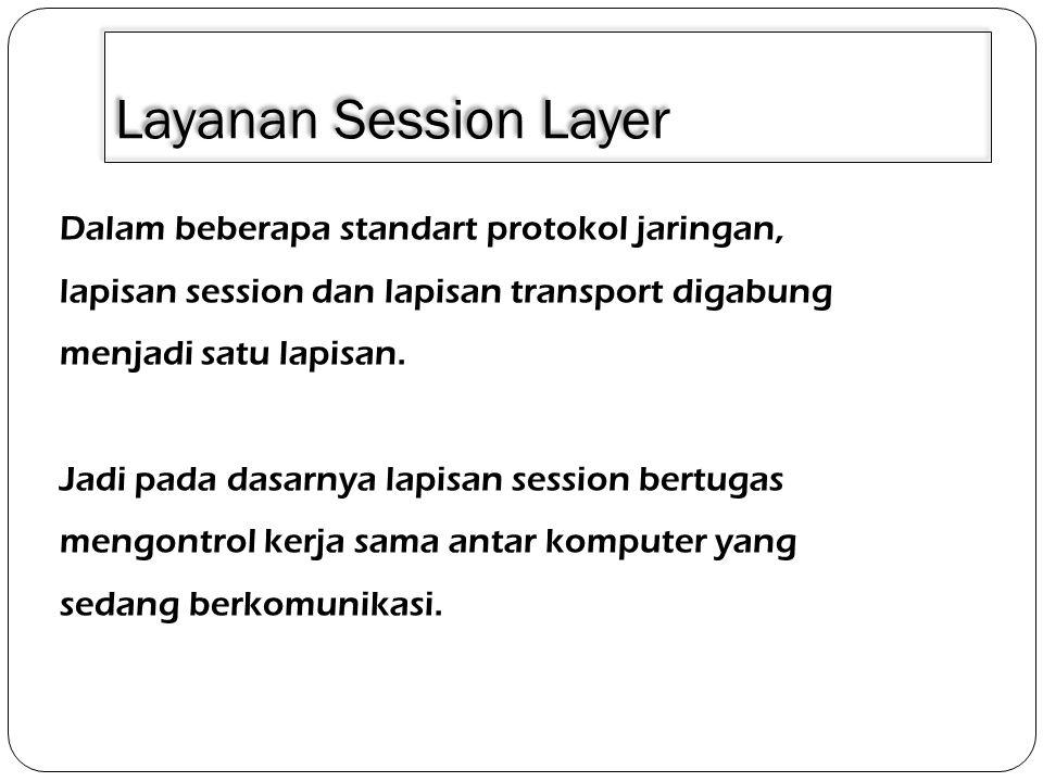 Layanan Session Layer Dalam beberapa standart protokol jaringan, lapisan session dan lapisan transport digabung menjadi satu lapisan. Jadi pada dasarn