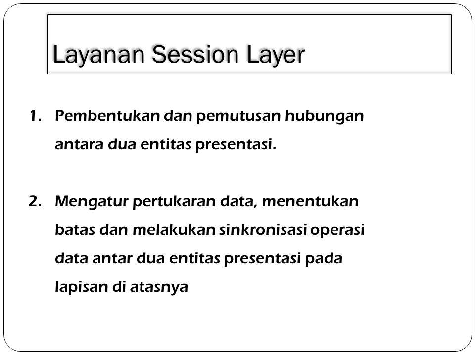 Layanan Session Layer 1.Pembentukan dan pemutusan hubungan antara dua entitas presentasi. 2.Mengatur pertukaran data, menentukan batas dan melakukan s
