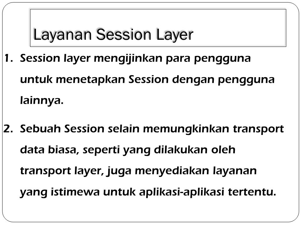 Layanan Session Layer 1.Session layer mengijinkan para pengguna untuk menetapkan Session dengan pengguna lainnya. 2.Sebuah Session selain memungkinkan